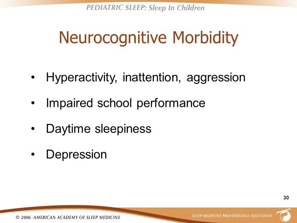 30 Neurocognitive Morbidity Hyperactivity, inattention, aggression Impaired school performance Daytime sleepiness Depression