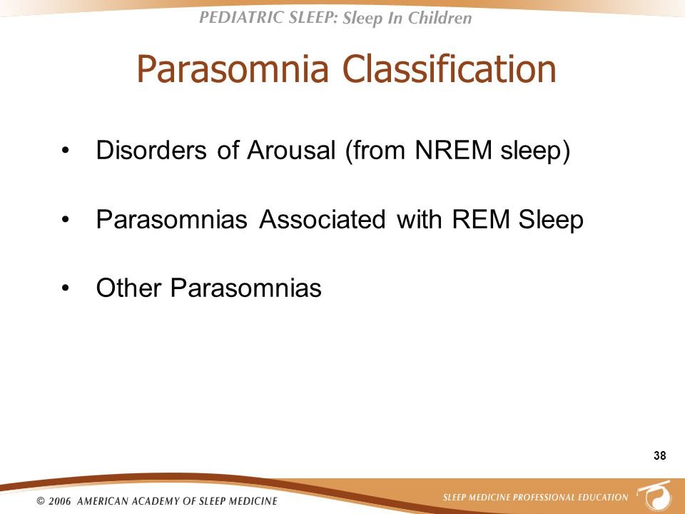 38 Parasomnia Classification Disorders of Arousal (from NREM sleep) Parasomnias Associated with REM Sleep Other Parasomnias