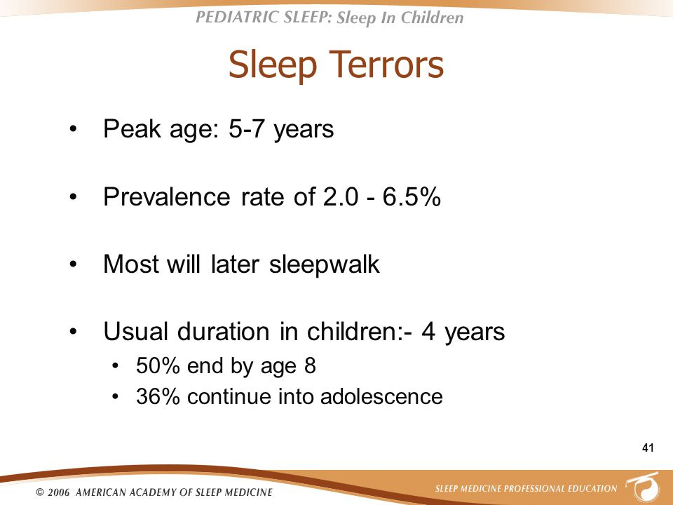 41 Sleep Terrors Peak age: 5-7 years Prevalence rate of 2.0 - 6.5% Most will later sleepwalk Usual duration in children:- 4 years 50% end by age 8 36% continue into adolescence