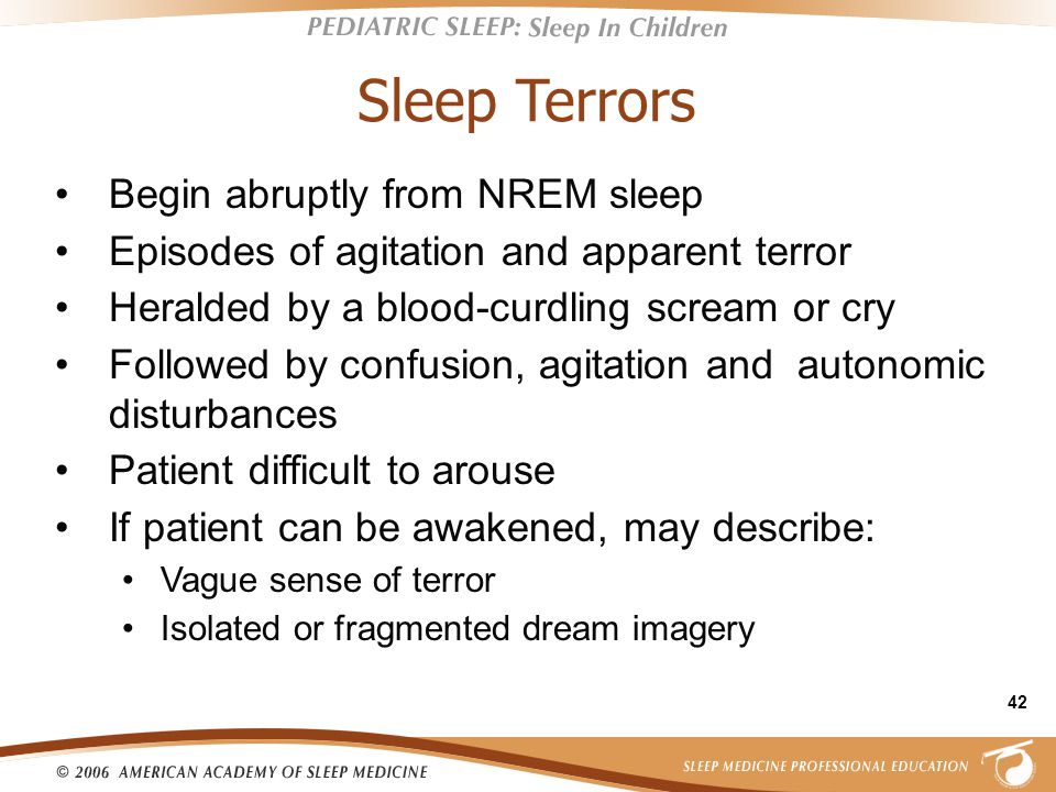 42 Sleep Terrors Begin abruptly from NREM sleep Episodes of agitation and apparent terror Heralded by a blood-curdling scream or cry Followed by confusion, agitation and autonomic disturbances Patient difficult to arouse If patient can be awakened, may describe: Vague sense of terror Isolated or fragmented dream imagery