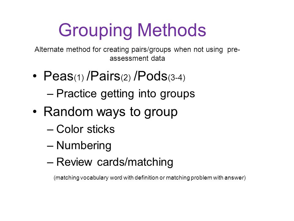 Grouping Methods Peas (1) /Pairs (2) /Pods (3-4) –Practice getting into groups Random ways to group –Color sticks –Numbering –Review cards/matching (matching vocabulary word with definition or matching problem with answer) Alternate method for creating pairs/groups when not using pre- assessment data
