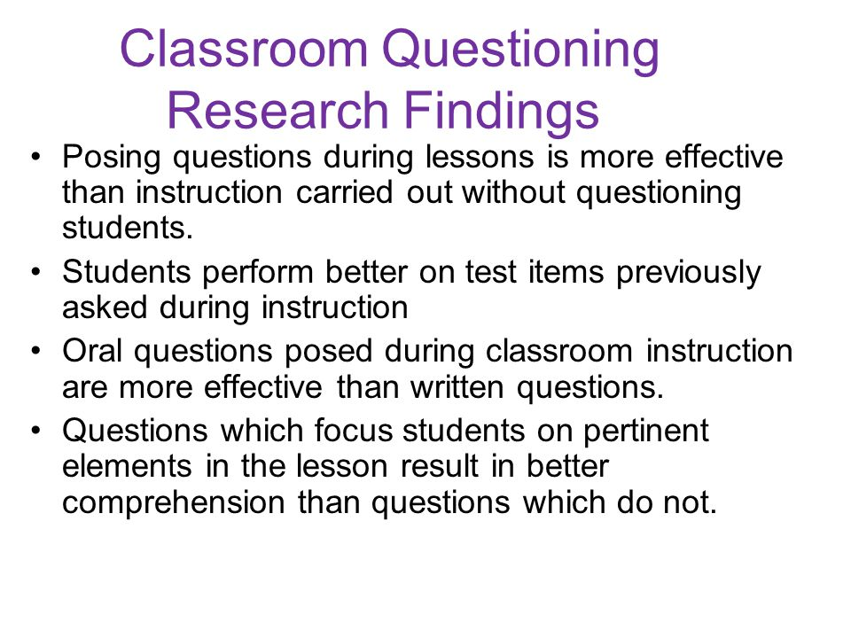 Classroom Questioning Research Findings Posing questions during lessons is more effective than instruction carried out without questioning students.