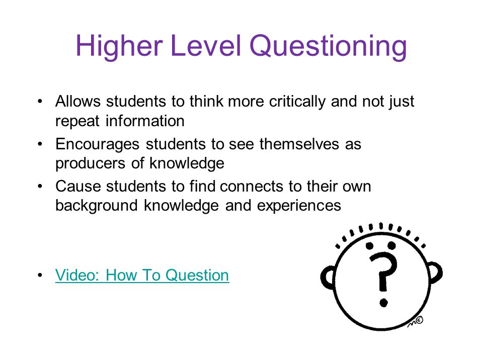 Higher Level Questioning Allows students to think more critically and not just repeat information Encourages students to see themselves as producers of knowledge Cause students to find connects to their own background knowledge and experiences Video: How To Question