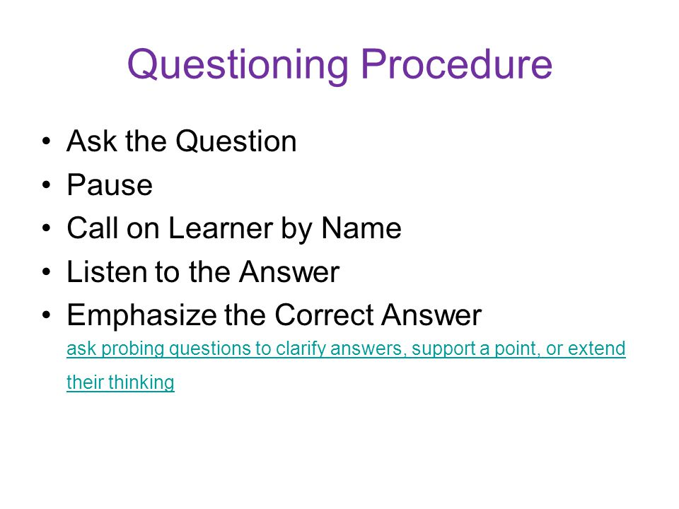 Questioning Procedure Ask the Question Pause Call on Learner by Name Listen to the Answer Emphasize the Correct Answer ask probing questions to clarify answers, support a point, or extend their thinking