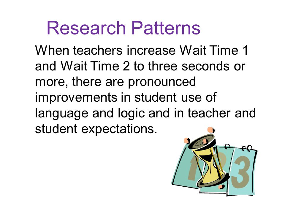 Research Patterns When teachers increase Wait Time 1 and Wait Time 2 to three seconds or more, there are pronounced improvements in student use of language and logic and in teacher and student expectations.
