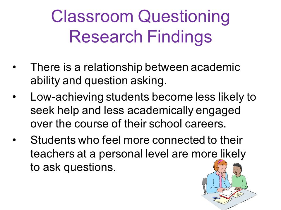 Classroom Questioning Research Findings There is a relationship between academic ability and question asking.