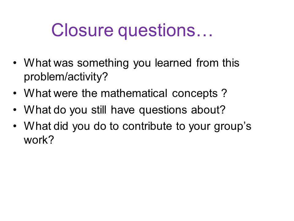 Closure questions… What was something you learned from this problem/activity.