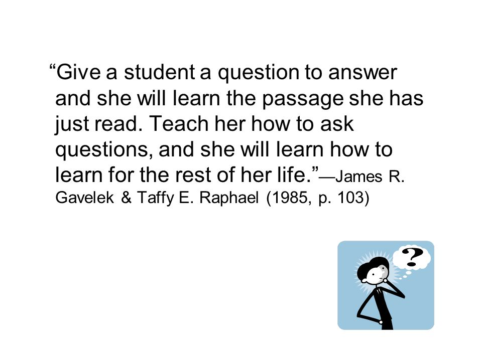 Give a student a question to answer and she will learn the passage she has just read.