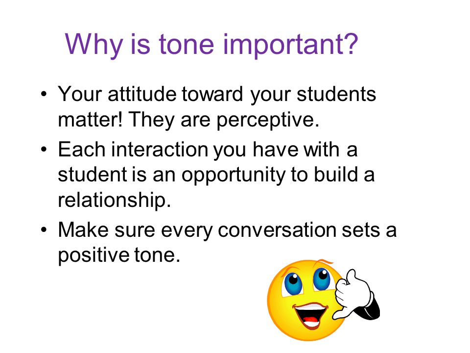 Why is tone important. Your attitude toward your students matter.