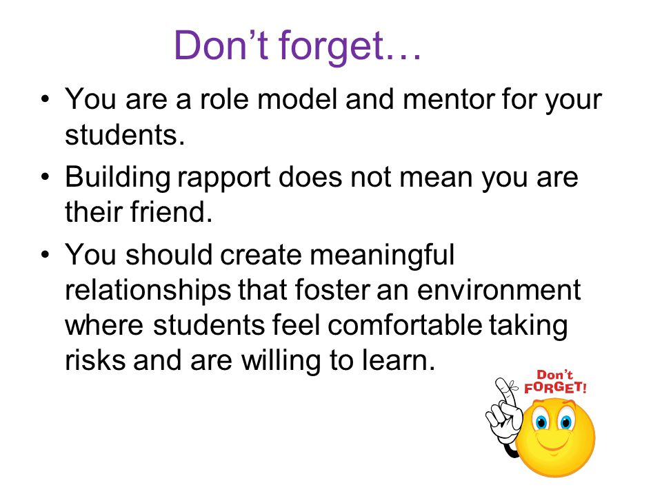 Don't forget… You are a role model and mentor for your students.