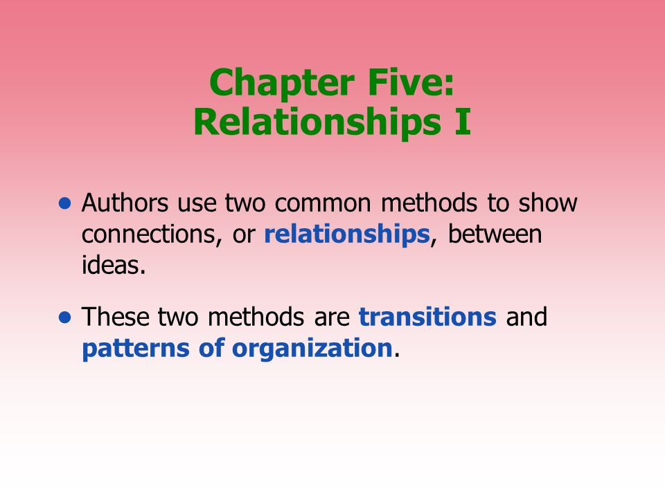 Chapter Five: Relationships I Authors use two common methods to show connections, or relationships, between ideas.