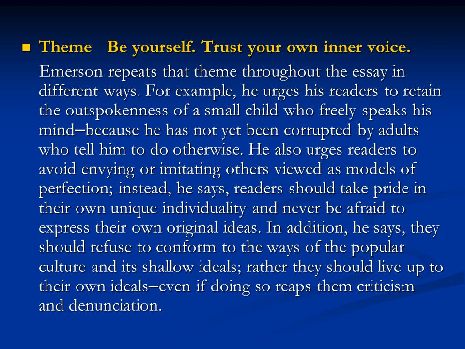 Theme Be yourself. Trust your own inner voice. Theme Be yourself. Trust your own inner voice. Emerson repeats that theme throughout the essay in diffe