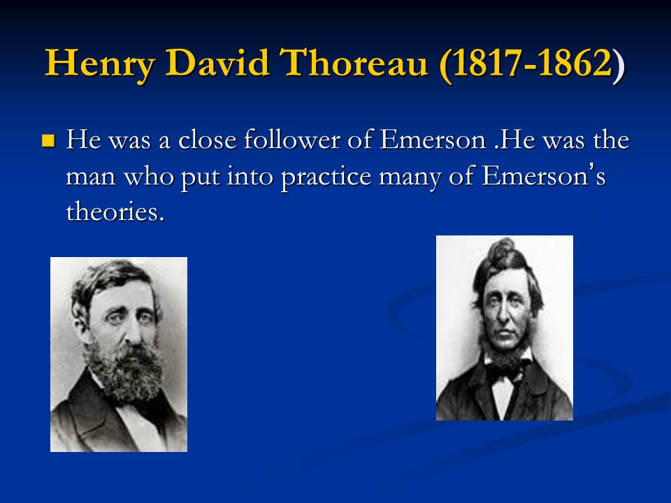Henry David Thoreau (1817-1862) He was a close follower of Emerson.He was the man who put into practice many of Emerson ' s theories. He was a close f