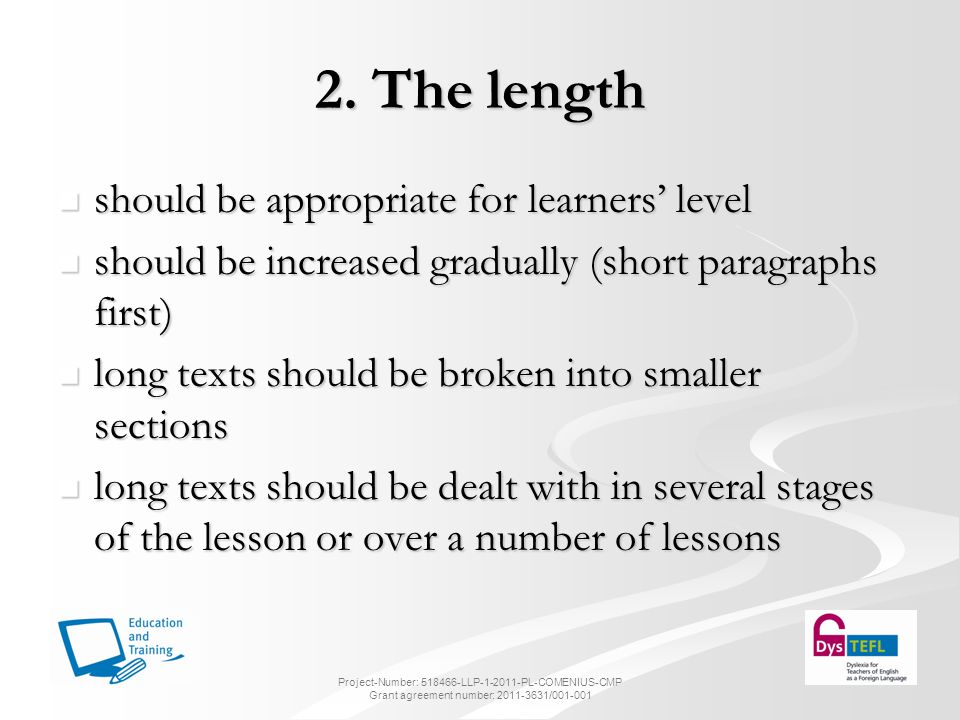 3.Language quality - vocabulary the level of difficulty of the reading text should be in line with the learners level of proficiency the level of difficulty of the reading text should be in line with the learners level of proficiency the text should not contain a high number of unfamiliar words the text should not contain a high number of unfamiliar words guessing the meaning from context can be challenging for learners with SpLD guessing the meaning from context can be challenging for learners with SpLD provide glossaries of words provide glossaries of words Project-Number: 518466-LLP-1-2011-PL-COMENIUS-CMP Grant agreement number: 2011-3631/001-001