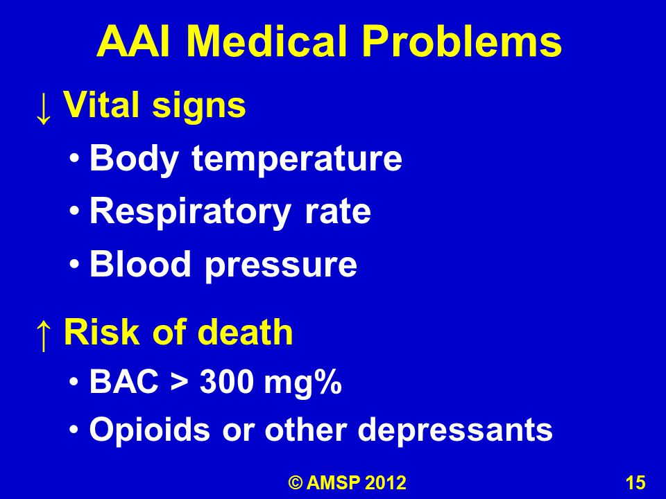AAI Medical Problems ↓ Vital signs Body temperature Respiratory rate Blood pressure ↑ Risk of death BAC > 300 mg% Opioids or other depressants © AMSP 2012 15