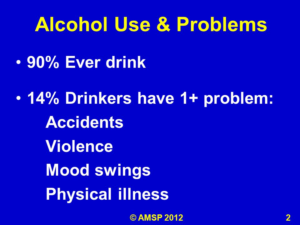 Alcohol Use & Problems 90% Ever drink 14% Drinkers have 1+ problem: Accidents Violence Mood swings Physical illness © AMSP 2012 2