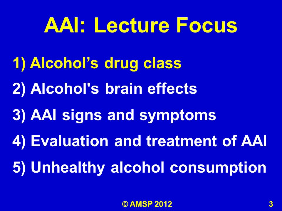AAI: Lecture Focus 1) Alcohol's drug class 2) Alcohol s brain effects 3) AAI signs and symptoms 4) Evaluation and treatment of AAI 5) Unhealthy alcohol consumption 1) Alcohol's drug class © AMSP 2012 3