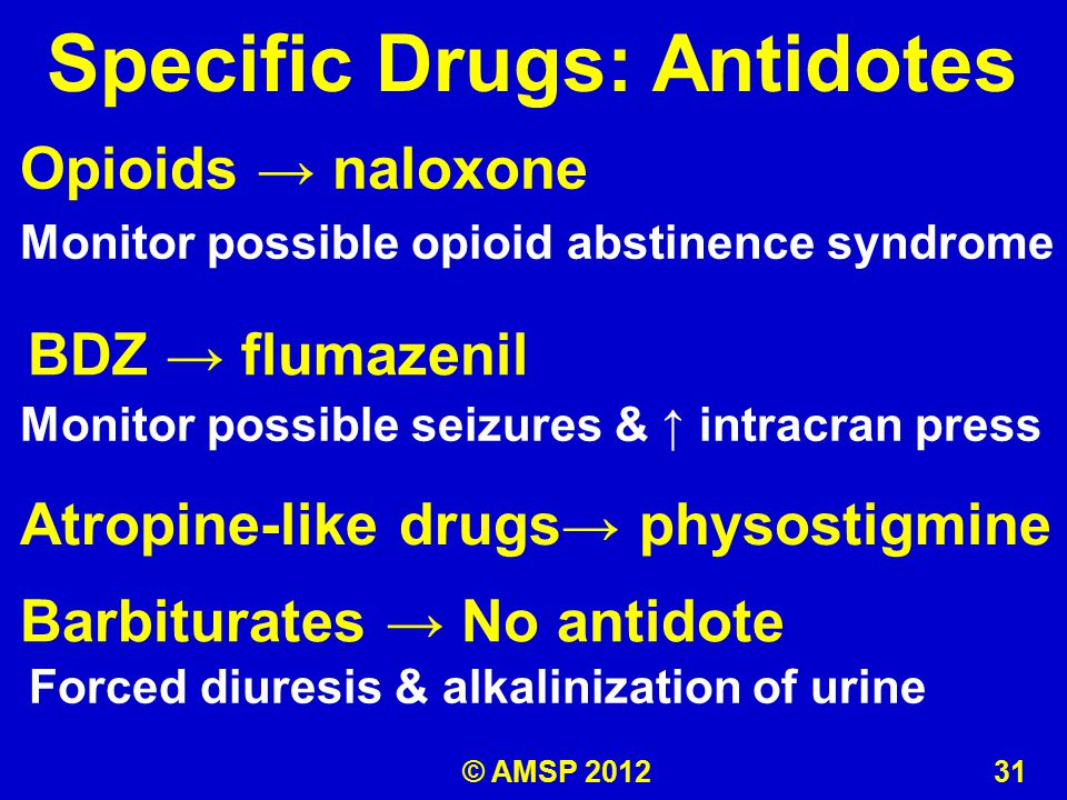 BDZ → flumazenil Specific Drugs: Antidotes Opioids → naloxone Monitor possible opioid abstinence syndrome Monitor possible seizures & ↑ intracran press Atropine-like drugs→ physostigmine Barbiturates → No antidote Forced diuresis & alkalinization of urine © AMSP 2012 31