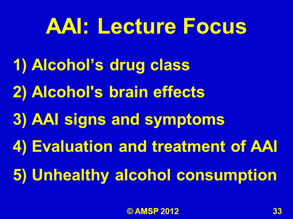 AAI: Lecture Focus 1) Alcohol's drug class 2) Alcohol s brain effects 3) AAI signs and symptoms 4) Evaluation and treatment of AAI 5) Unhealthy alcohol consumption © AMSP 2012 33