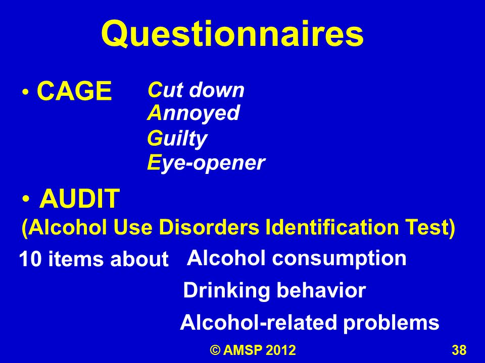 Questionnaires CAGE AUDIT (Alcohol Use Disorders Identification Test) Cut down Annoyed Guilty Eye-opener 10 items about Alcohol consumption Drinking behavior Alcohol-related problems © AMSP 2012 38