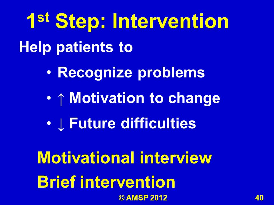 1 st Step: Intervention Help patients to Recognize problems ↑ Motivation to change ↓ Future difficulties Motivational interview Brief intervention © AMSP 2012 40
