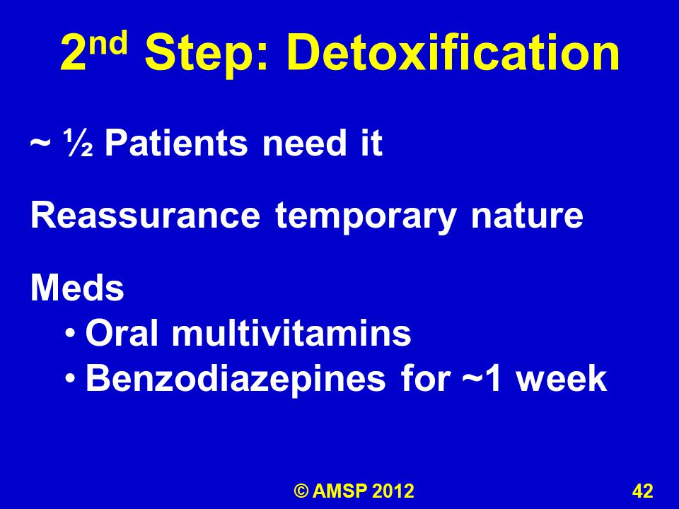 ~ ½ Patients need it Reassurance temporary nature Meds Oral multivitamins Benzodiazepines for ~1 week 2 nd Step: Detoxification © AMSP 2012 42