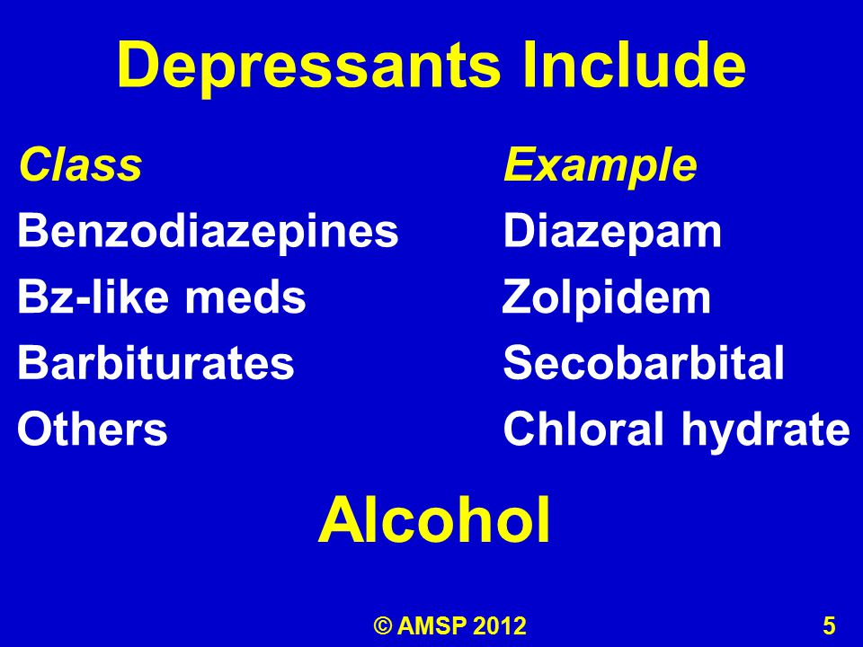 Depressants Include ClassExample BenzodiazepinesDiazepam Bz-like medsZolpidem BarbituratesSecobarbital OthersChloral hydrate Alcohol © AMSP 2012 5