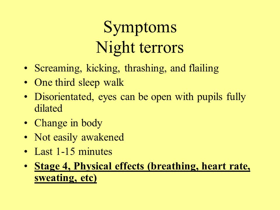 Symptoms Night terrors Screaming, kicking, thrashing, and flailing One third sleep walk Disorientated, eyes can be open with pupils fully dilated Change in body Not easily awakened Last 1-15 minutes Stage 4, Physical effects (breathing, heart rate, sweating, etc)