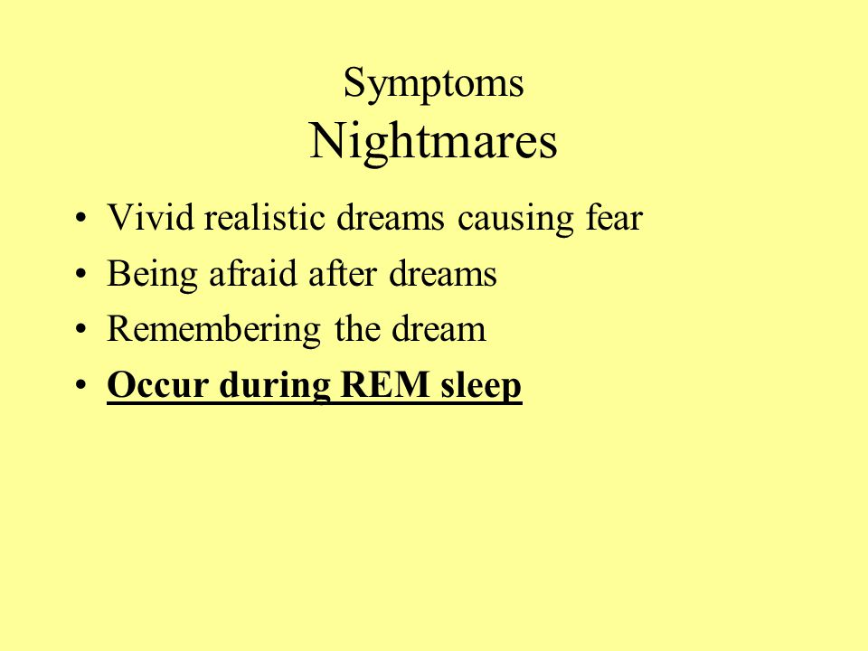 Symptoms Nightmares Vivid realistic dreams causing fear Being afraid after dreams Remembering the dream Occur during REM sleep