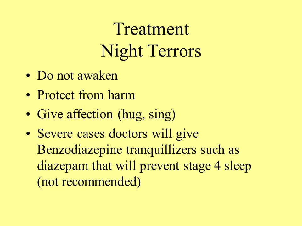Treatment Night Terrors Do not awaken Protect from harm Give affection (hug, sing) Severe cases doctors will give Benzodiazepine tranquillizers such as diazepam that will prevent stage 4 sleep (not recommended)
