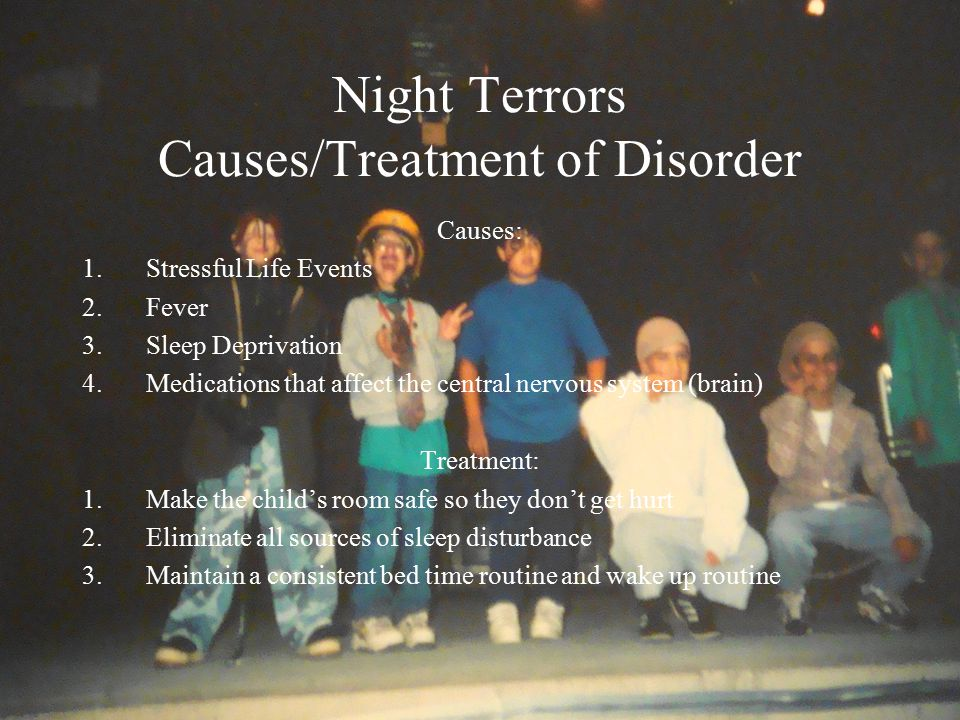 Night Terrors Causes/Treatment of Disorder Causes: 1.Stressful Life Events 2.Fever 3.Sleep Deprivation 4.Medications that affect the central nervous system (brain) Treatment: 1.Make the child's room safe so they don't get hurt 2.Eliminate all sources of sleep disturbance 3.Maintain a consistent bed time routine and wake up routine
