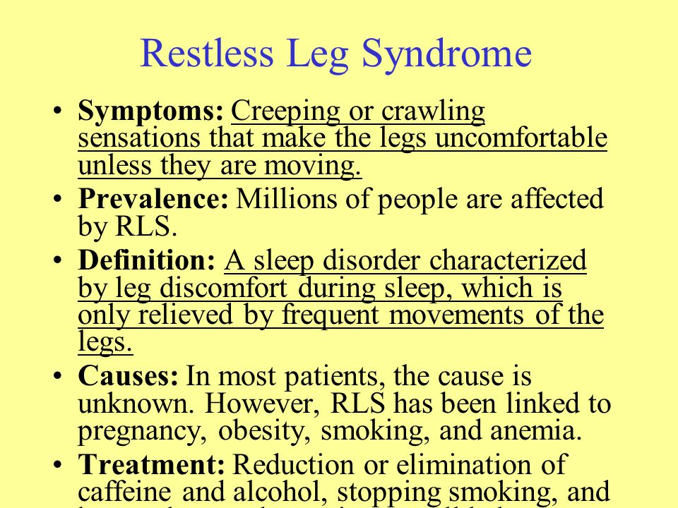 Restless Leg Syndrome Symptoms: Creeping or crawling sensations that make the legs uncomfortable unless they are moving.
