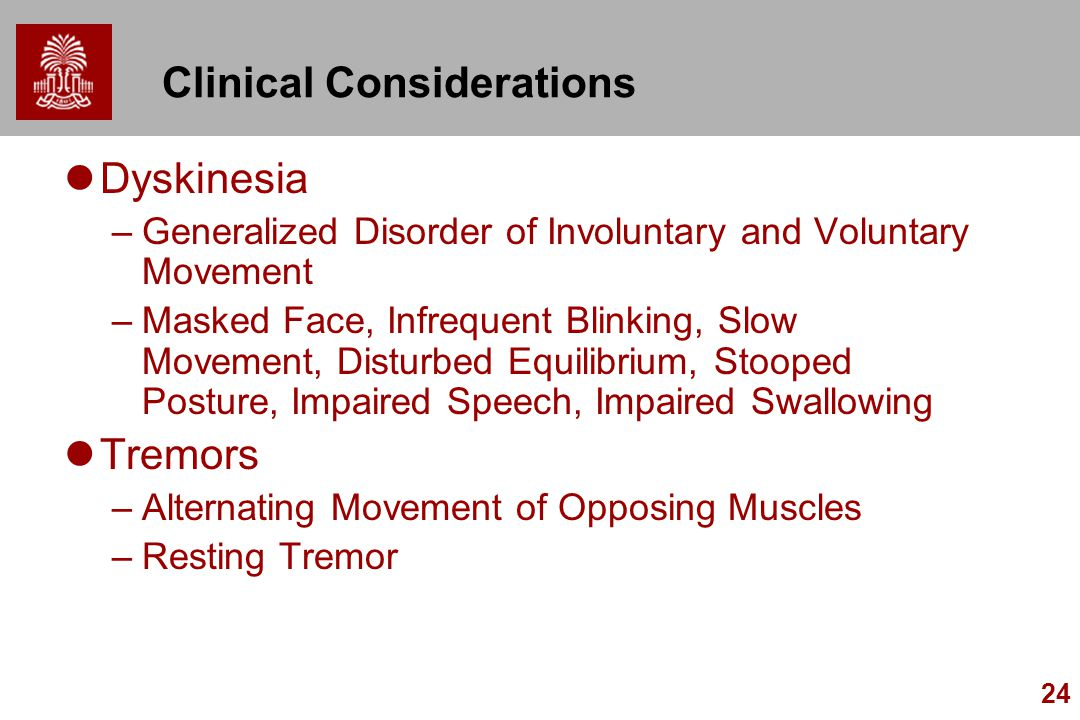 24 Clinical Considerations Dyskinesia –Generalized Disorder of Involuntary and Voluntary Movement –Masked Face, Infrequent Blinking, Slow Movement, Disturbed Equilibrium, Stooped Posture, Impaired Speech, Impaired Swallowing Tremors –Alternating Movement of Opposing Muscles –Resting Tremor