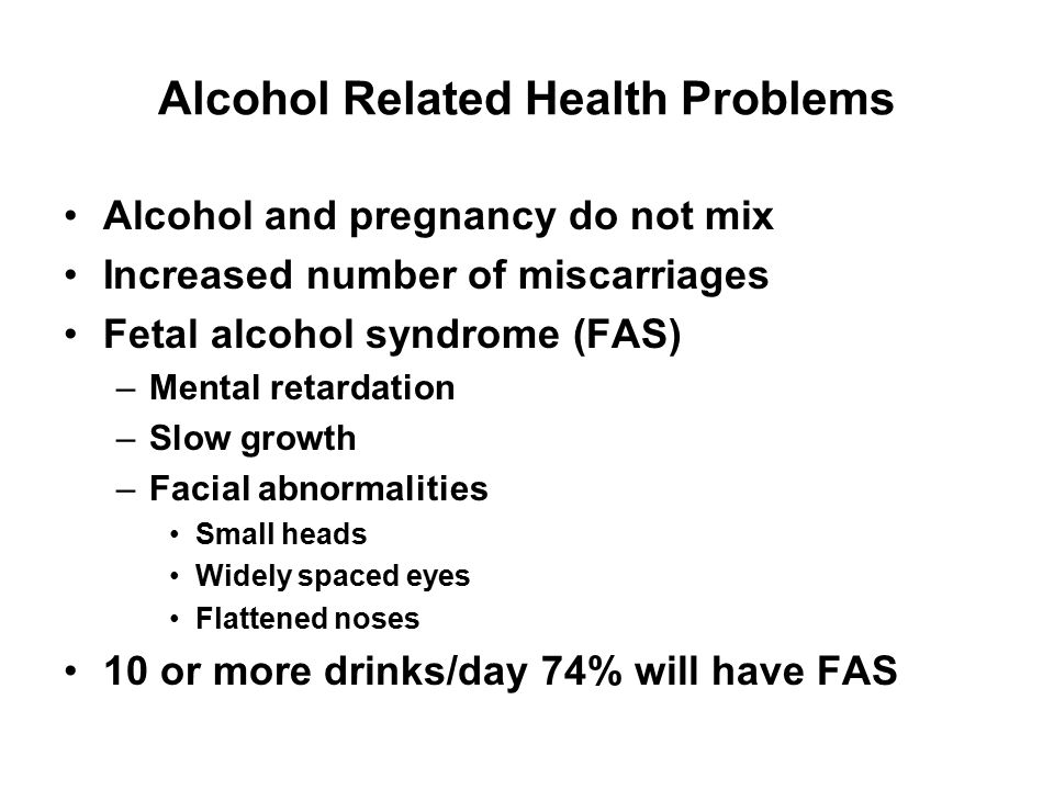 Alcohol Related Health Problems Alcohol and pregnancy do not mix Increased number of miscarriages Fetal alcohol syndrome (FAS) –Mental retardation –Sl