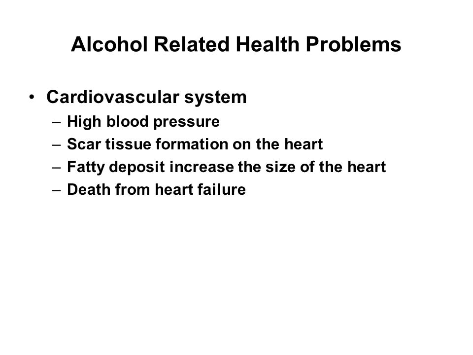 Alcohol Related Health Problems Cardiovascular system –High blood pressure –Scar tissue formation on the heart –Fatty deposit increase the size of the
