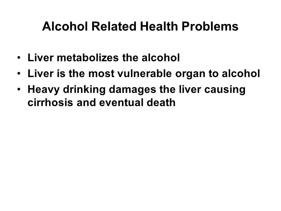 Alcohol Related Health Problems Liver metabolizes the alcohol Liver is the most vulnerable organ to alcohol Heavy drinking damages the liver causing c