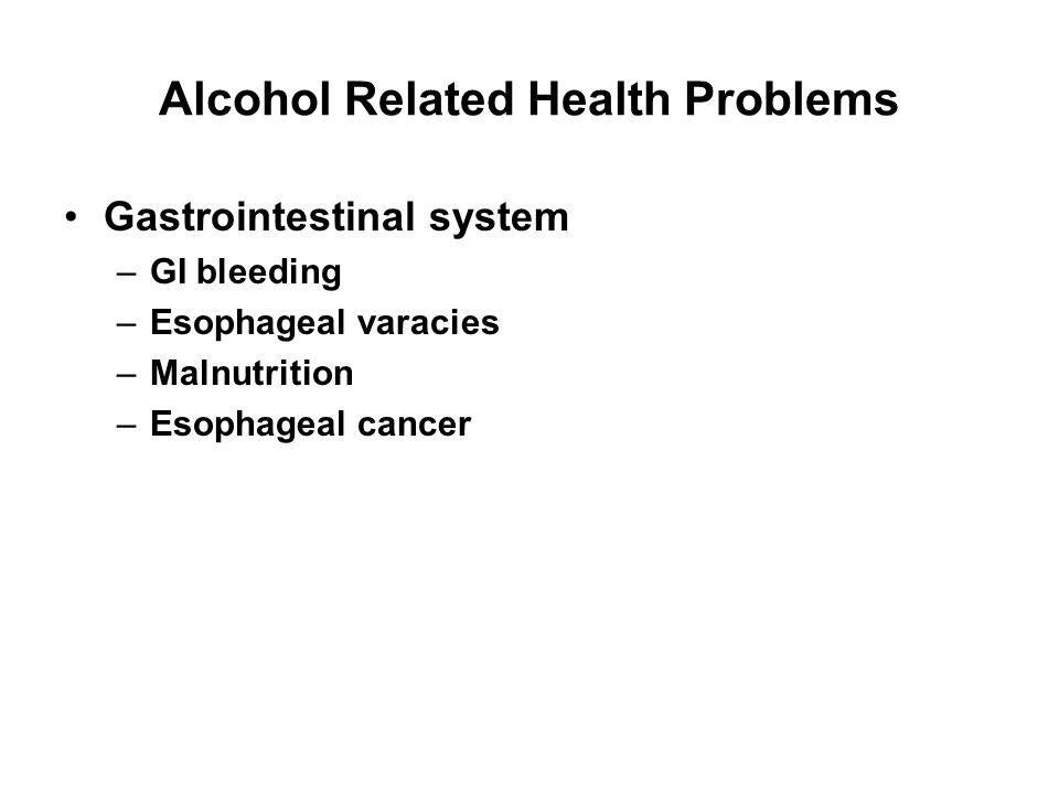 Alcohol Related Health Problems Gastrointestinal system –GI bleeding –Esophageal varacies –Malnutrition –Esophageal cancer