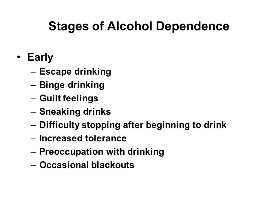 Stages of Alcohol Dependence Early –Escape drinking –Binge drinking –Guilt feelings –Sneaking drinks –Difficulty stopping after beginning to drink –In