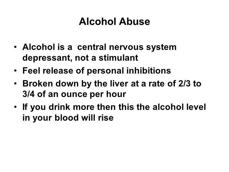 Alcohol Abuse Alcohol is a central nervous system depressant, not a stimulant Feel release of personal inhibitions Broken down by the liver at a rate