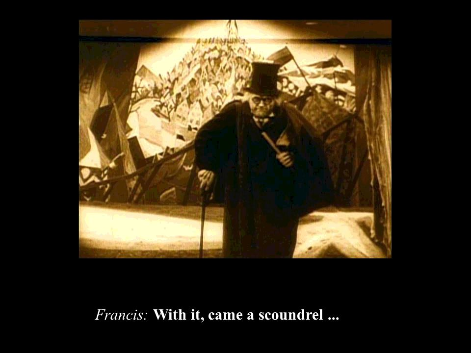 Francis: With it, came a scoundrel...