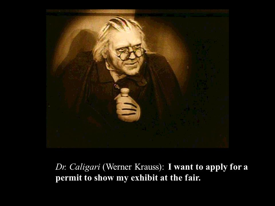 Dr. Caligari (Werner Krauss): I want to apply for a permit to show my exhibit at the fair.