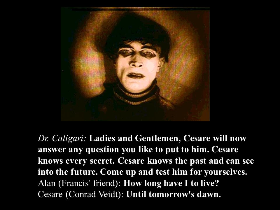 Dr. Caligari: Ladies and Gentlemen, Cesare will now answer any question you like to put to him.