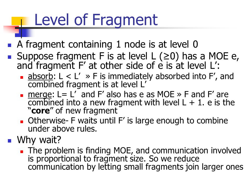 Level of Fragment A fragment containing 1 node is at level 0 Suppose fragment F is at level L (≥0) has a MOE e, and fragment F' at other side of e is