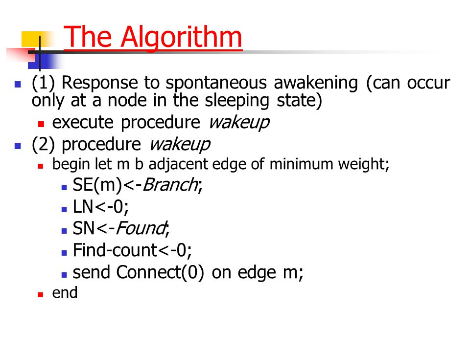 The Algorithm (1) Response to spontaneous awakening (can occur only at a node in the sleeping state) execute procedure wakeup (2) procedure wakeup beg
