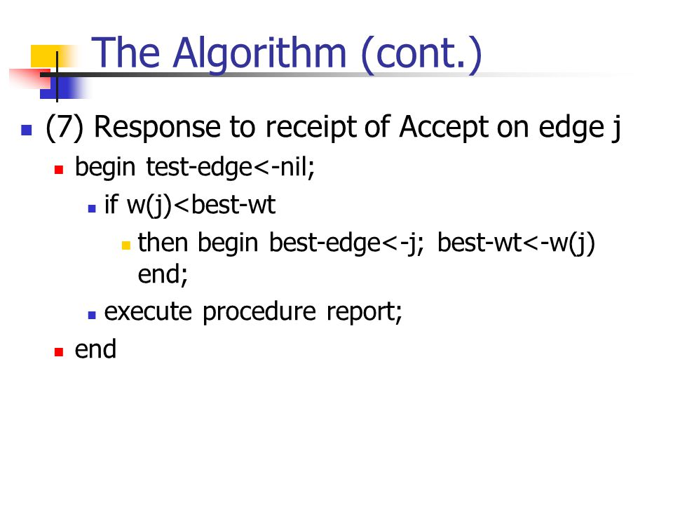 The Algorithm (cont.) (7) Response to receipt of Accept on edge j begin test-edge<-nil; if w(j)<best-wt then begin best-edge<-j; best-wt<-w(j) end; ex