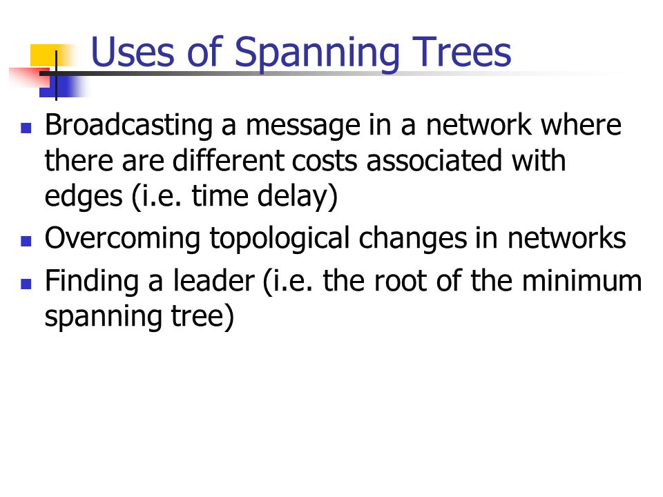 Uses of Spanning Trees Broadcasting a message in a network where there are different costs associated with edges (i.e. time delay) Overcoming topologi
