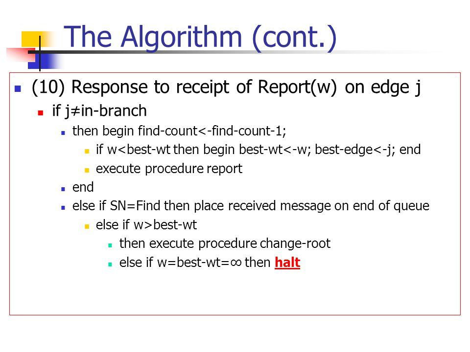 The Algorithm (cont.) (10) Response to receipt of Report(w) on edge j if j≠in-branch then begin find-count<-find-count-1; if w<best-wt then begin best