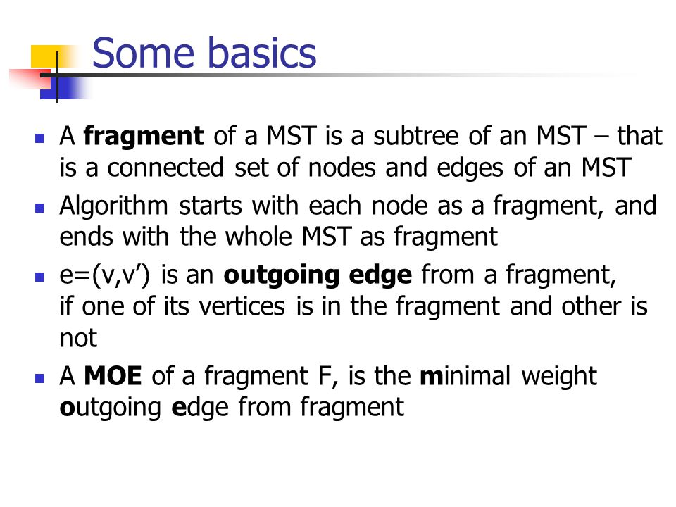 Some basics A fragment of a MST is a subtree of an MST – that is a connected set of nodes and edges of an MST Algorithm starts with each node as a fra