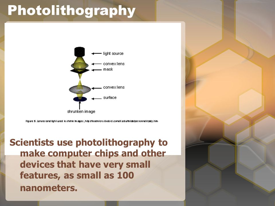 Photolithography Scientists use photolithography to make computer chips and other devices that have very small features, as small as 100 nanometers.