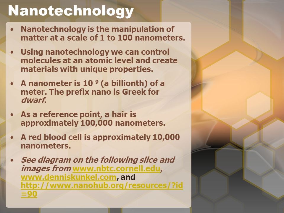 Nanotechnology Nanotechnology is the manipulation of matter at a scale of 1 to 100 nanometers.